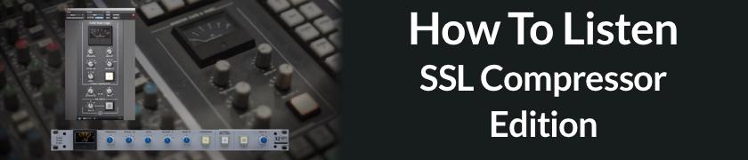 How To Listen: SSL Compressor Edition